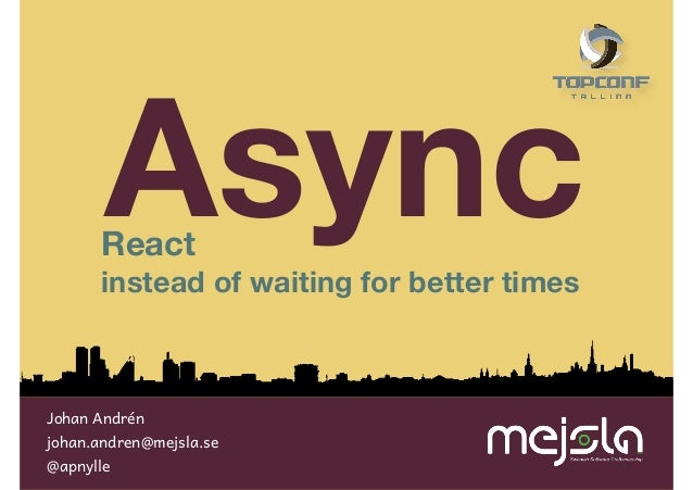 Async  React  instead of waiting for better times  Johan Andrén  johan.andren@mejsla.se @apnylle