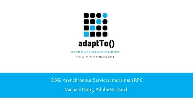 APACHE SLING & FRIENDS TECH MEETUP  BERLIN, 22-24 SEPTEMBER 2014  OSGi Asynchronous Services: more than RPC  Michael Dürig...
