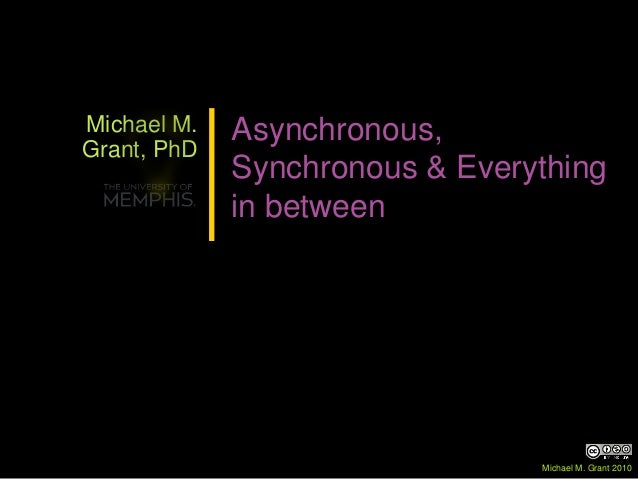 Michael M. Grant, PhD Asynchronous, Synchronous & Everything in between Michael M. Grant 2010
