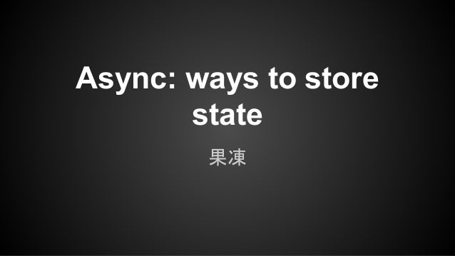 Async: ways to store state 果凍