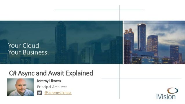 Your Cloud. Your Business. C# Async and Await Explained Jeremy Likness Principal Architect @JeremyLikness