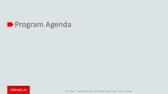 Copyright © 2017, Oracle and/or its affiliates. All rights reserved. | Program Agenda 4th of February Oracle / Fosdem 2017