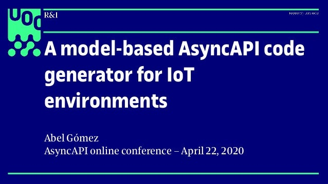 A model-based AsyncAPI code generator for IoT environments Abel Gómez AsyncAPI online conference – April 22, 2020