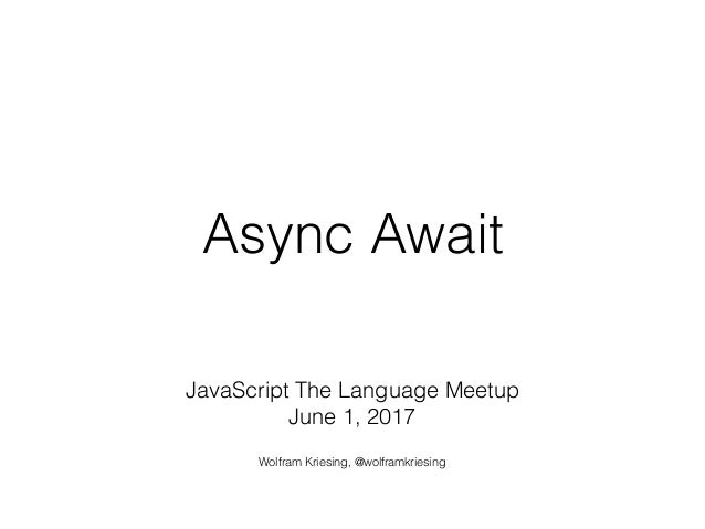 Async Await JavaScript The Language Meetup June 1, 2017 Wolfram Kriesing, @wolframkriesing