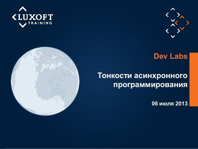 1 ©LuxoftTraining2013 06 июля 2013 Тонкости асинхронного программирования Dev Labs