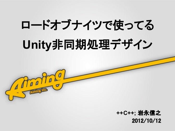 ロードオブナイツで使ってるUnity非同期処理デザイン          ++C++; 岩永信之               2012/10/12