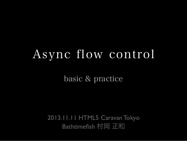 Async flow control basic & practice  2013.11.11 HTML5 Caravan Tokyo Bathtimefish 村岡 正和