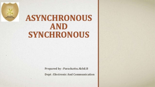 ASYNCHRONOUS  AND  SYNCHRONOUS  ..  Prepared by : Parackattu.Akhil.B  Dept : Electronic And Communication