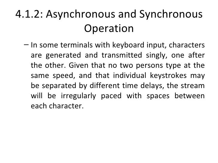 4.1.2: Asynchronous and Synchronous Operation <ul><ul><li>In some terminals with keyboard input, characters are generated ...
