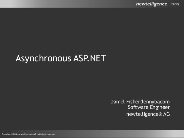 Copyright © 2006 newtelligence® AG | All rights reserved Asynchronous ASP.NET Daniel Fisher(lennybacon) Software Engineer ...