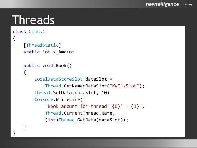 Threads class Class1 { [ThreadStatic] static int s_Amount public void Book() { LocalDataStoreSlot dataSlot = Thread.GetNam...