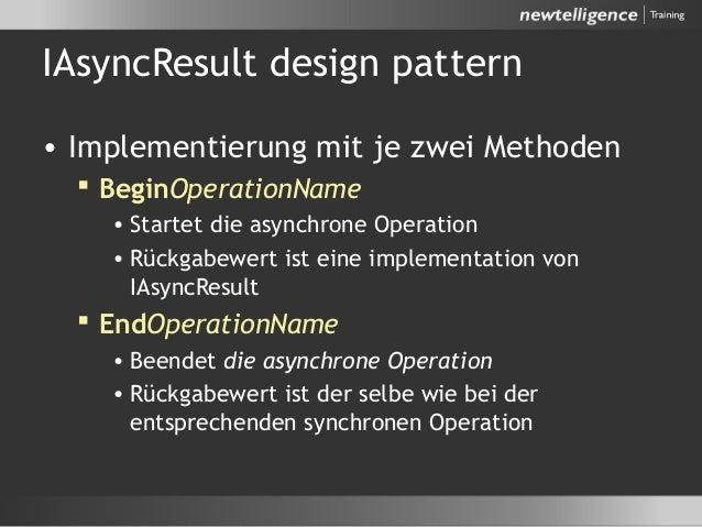 IAsyncResult design pattern • Implementierung mit je zwei Methoden  BeginOperationName • Startet die asynchrone Operation...