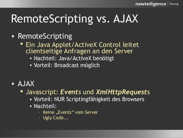 RemoteScripting vs. AJAX • RemoteScripting  Ein Java Applet/ActiveX Control leitet clientseitige Anfragen an den Server •...