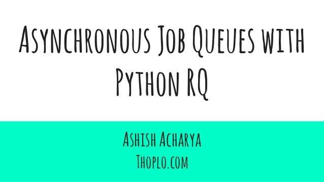 AsynchronousJobQueueswith PythonRQ AshishAcharya Thoplo.com