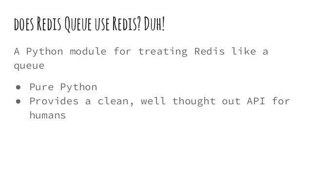 doesRedisQueueuseRedis?Duh! A Python module for treating Redis like a queue ● Pure Python ● Provides a clean, well thought...