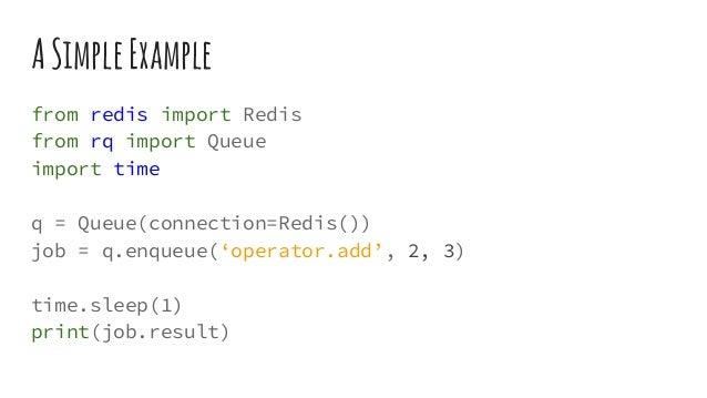 ASimpleExample from redis import Redis from rq import Queue import time q = Queue(connection=Redis()) job = q.enqueue('ope...