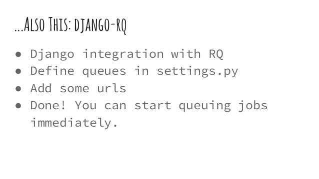 ...AlsoThis:django-rq ● Django integration with RQ ● Define queues in settings.py ● Add some urls ● Done! You can start qu...