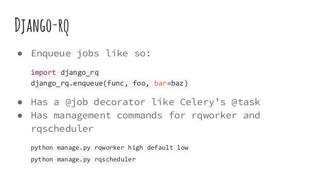 Django-rq ● Enqueue jobs like so: import django_rq django_rq.enqueue(func, foo, bar=baz) ● Has a @job decorator like Celer...