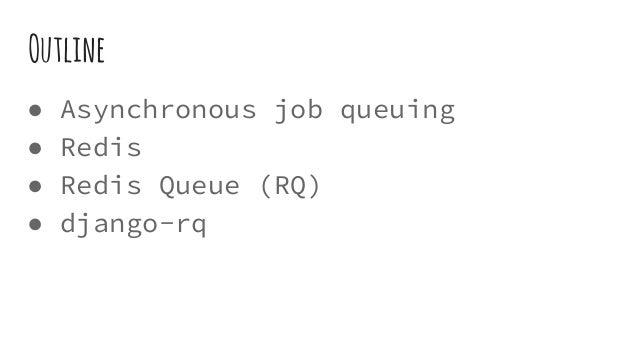 Outline ● Asynchronous job queuing ● Redis ● Redis Queue (RQ) ● django-rq