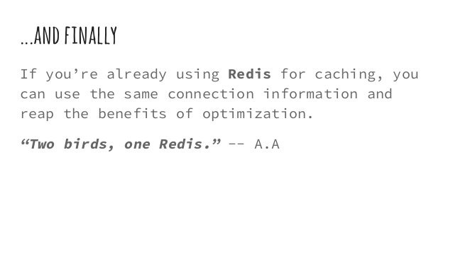 ...andfinally If you're already using Redis for caching, you can use the same connection information and reap the benefits...