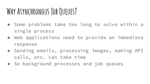 WhyAsynchronousJobQueues? ● Some problems take too long to solve within a single process ● Web applications need to provid...