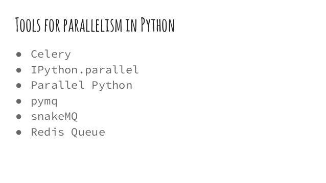ToolsforparallelisminPython ● Celery ● IPython.parallel ● Parallel Python ● pymq ● snakeMQ ● Redis Queue