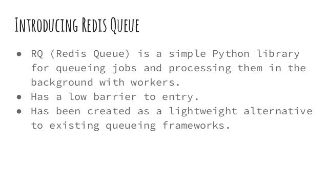 IntroducingRedisQueue ● RQ (Redis Queue) is a simple Python library for queueing jobs and processing them in the backgroun...