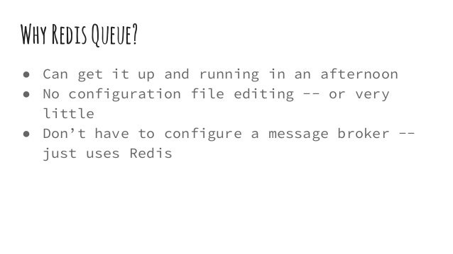WhyRedisQueue? ● Can get it up and running in an afternoon ● No configuration file editing -- or very little ● Don't have ...