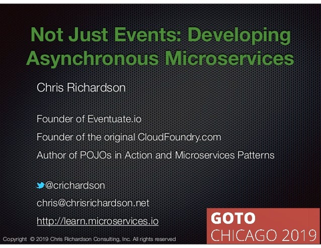 @crichardson Not Just Events: Developing Asynchronous Microservices Chris Richardson Founder of Eventuate.io Founder of th...