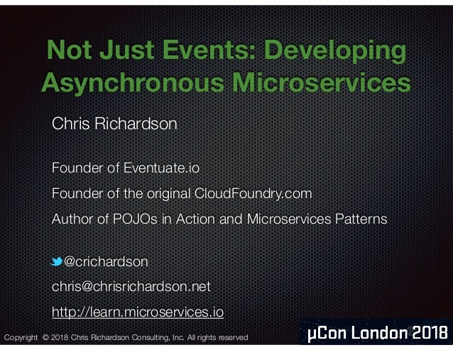 @crichardson Not Just Events: Developing Asynchronous Microservices  Chris Richardson Founder of Eventuate.io Founder of t...