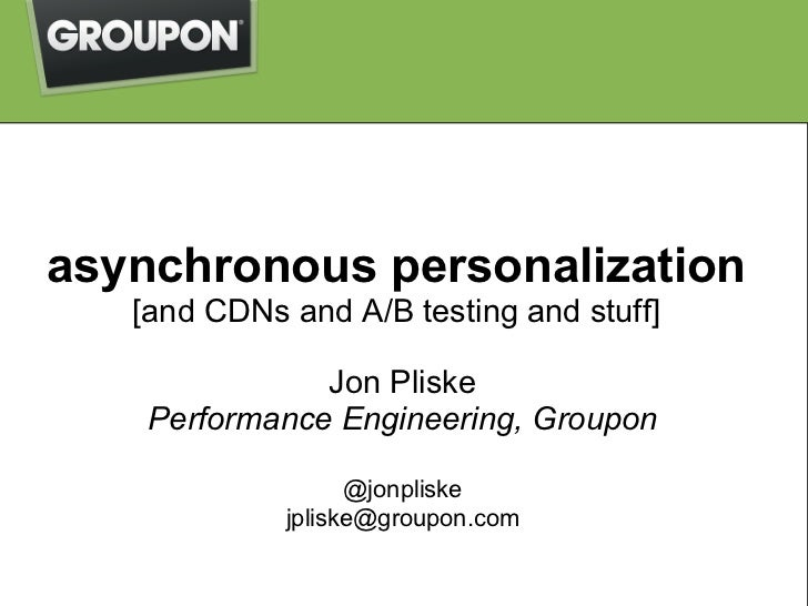 asynchronous personalization   [and CDNs and A/B testing and stuff]               Jon Pliske    Performance Engineering, G...