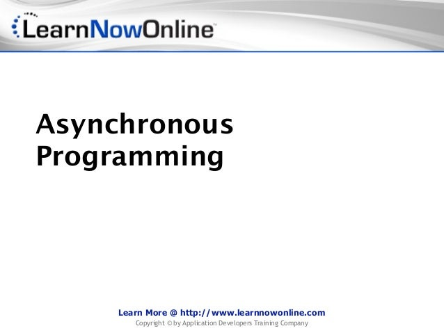 AsynchronousProgramming    Learn More @ http://www.learnnowonline.com       Copyright © by Application Developers Training...