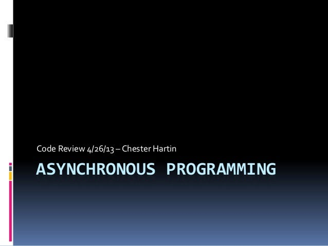 ASYNCHRONOUS PROGRAMMINGCode Review 4/26/13 – Chester Hartin