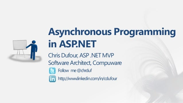 Asynchronous Programmingin ASP.NETChris Dufour, ASP .NET MVPSoftware Architect, Compuware   Follow me @chrduf   http://www...