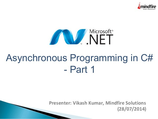 Asynchronous Programming in C# - Part 1 Presenter: Vikash Kumar, Mindfire Solutions (28/07/2014)