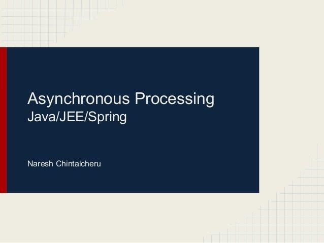 Asynchronous Processing Java/JEE/Spring  Naresh Chintalcheru