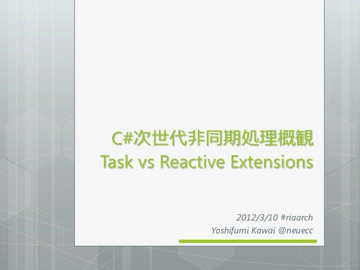 C#次世代非同期処理概観Task vs Reactive Extensions                     2012/3/10 #riaarch              Yoshifumi Kawai @neuecc