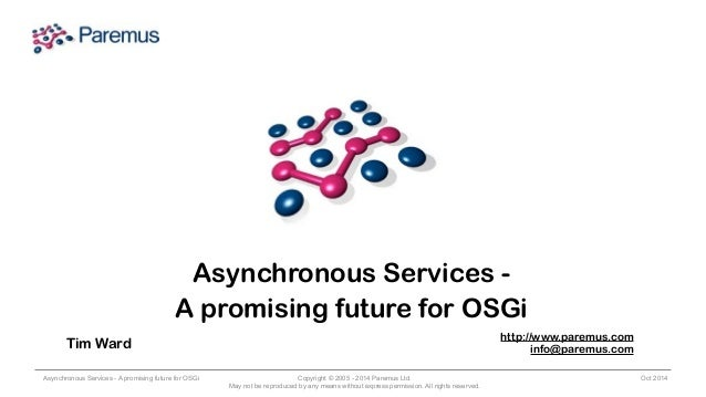 Asynchronous Services -  A promising future for OSGi  Tim Ward http://www.paremus.com  Asynchronous Services - A promising...
