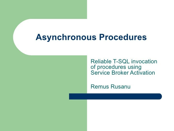 Asynchronous Procedures Reliable T-SQL invocation of procedures using Service Broker Activation Remus Rusanu
