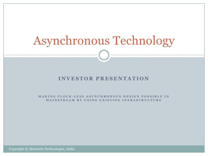 Asynchronous Technology                              INVESTOR PRESENTATION                  MAKING CLOCK-LESS ASYNCHRONOUS...