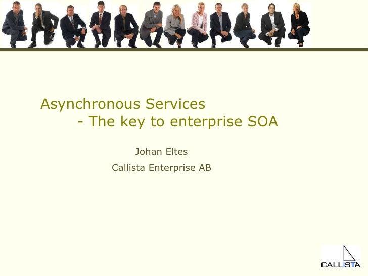 Asynchronous Services - The key to enterprise SOA Johan Eltes Callista Enterprise AB