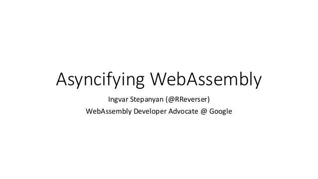 Asyncifying WebAssembly Ingvar Stepanyan (@RReverser) WebAssembly Developer Advocate @ Google