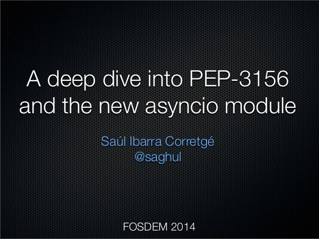 A deep dive into PEP-3156 and the new asyncio module Saúl Ibarra Corretgé @saghul  FOSDEM 2014
