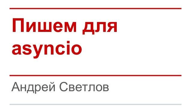Пишем для asyncio Андрей Светлов