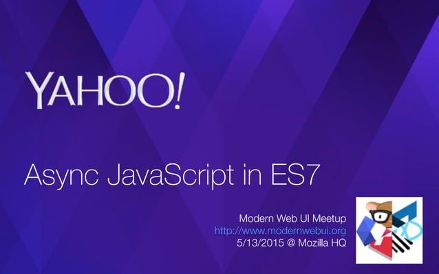 Async JavaScript in ES7 Modern Web UI Meetup http://www.modernwebui.org 5/13/2015 @ Mozilla HQ