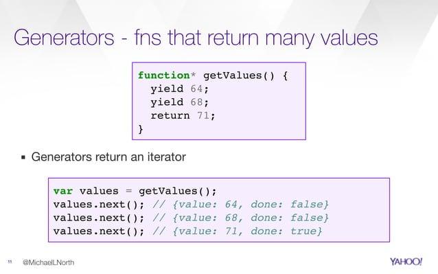 Generators - fns that return many values 11 @MichaelLNorth function* getValues() { yield 64; yield 68; return 71; } var va...