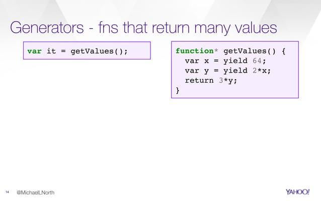 Generators - fns that return many values 14 @MichaelLNorth function* getValues() { var x = yield 64; var y = yield 2*x; re...
