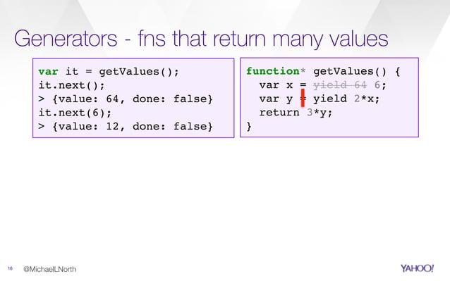 Generators - fns that return many values 16 @MichaelLNorth function* getValues() { var x = yield 64 6; var y = yield 2*x; ...