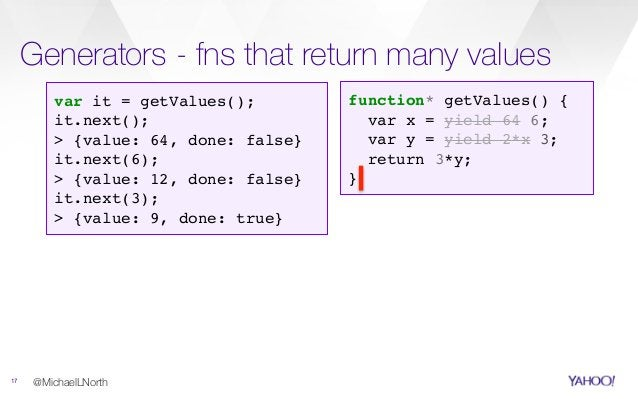 Generators - fns that return many values 17 @MichaelLNorth function* getValues() { var x = yield 64 6; var y = yield 2*x 3...