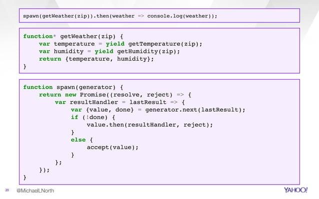 @MichaelLNorth20 function spawn(generator) { return new Promise((resolve, reject) => { var resultHandler = lastResult => {...